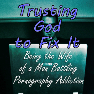 Trusting God to Fix It | Being the Wife of  Porn Addict